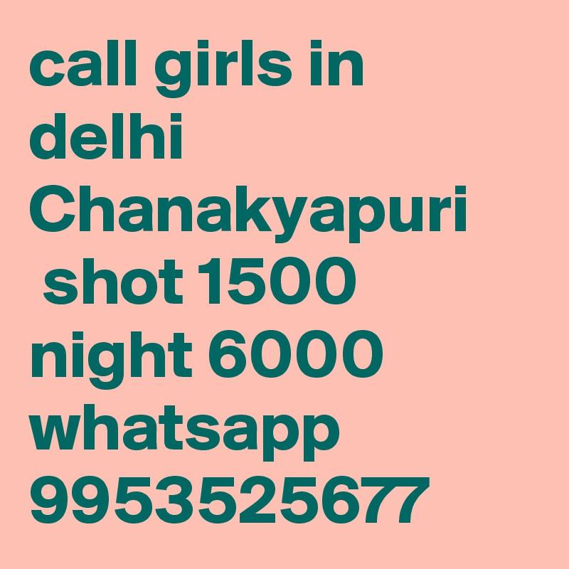 call girls in delhi Chanakyapuri  shot 1500 night 6000 whatsapp 9953525677