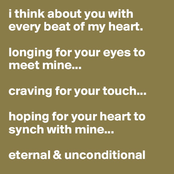 i think about you with every beat of my heart.  longing for your eyes to meet mine...  craving for your touch...  hoping for your heart to synch with mine...  eternal & unconditional