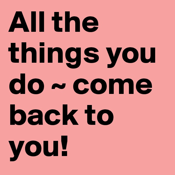 All the things you do ~ come back to you!
