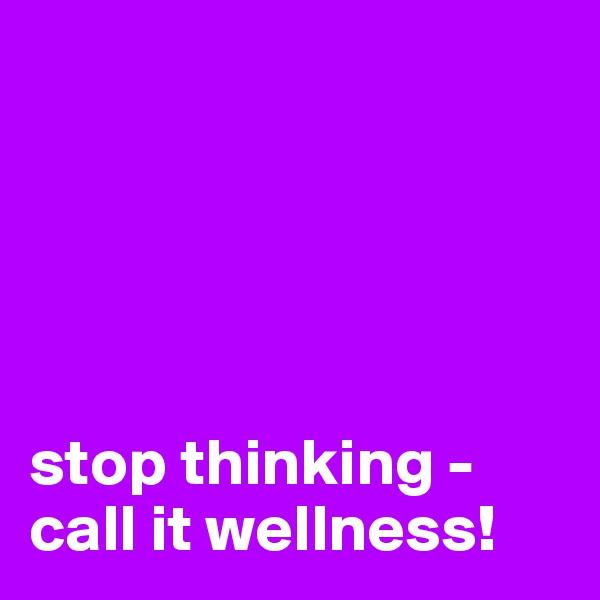 stop thinking - call it wellness!