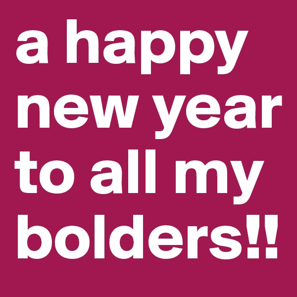 a happy new year to all my bolders!!