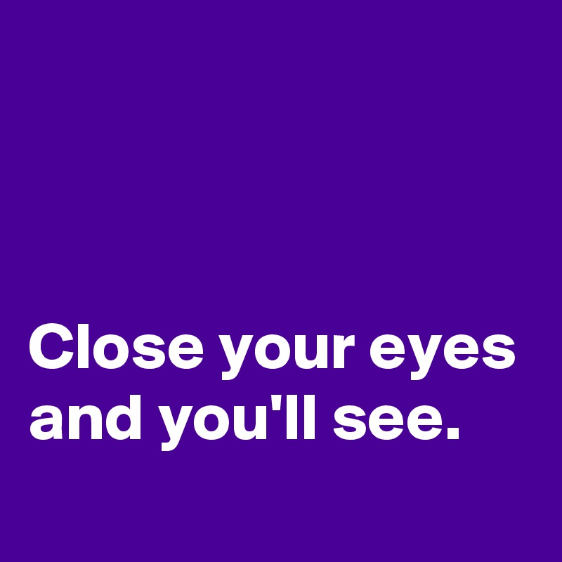 Close your eyes and you'll see.