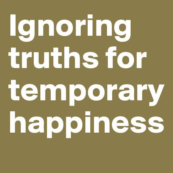 Ignoring truths for temporary happiness