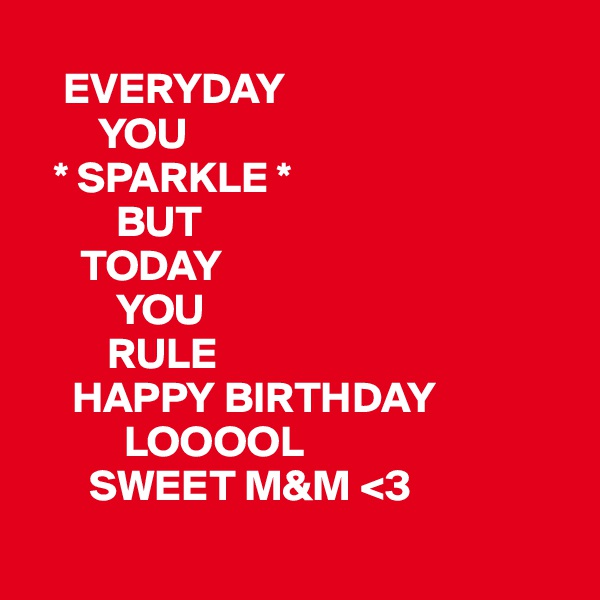 EVERYDAY         YOU    * SPARKLE *           BUT       TODAY           YOU          RULE        HAPPY BIRTHDAY            LOOOOL        SWEET M&M <3