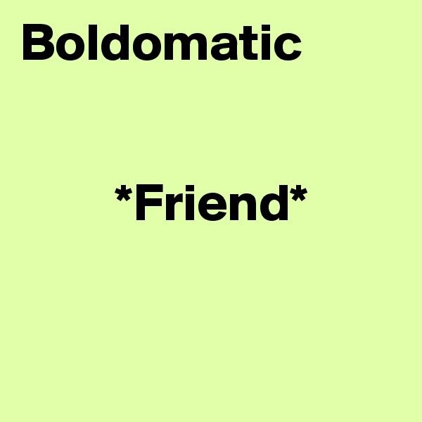 Boldomatic             *Friend*