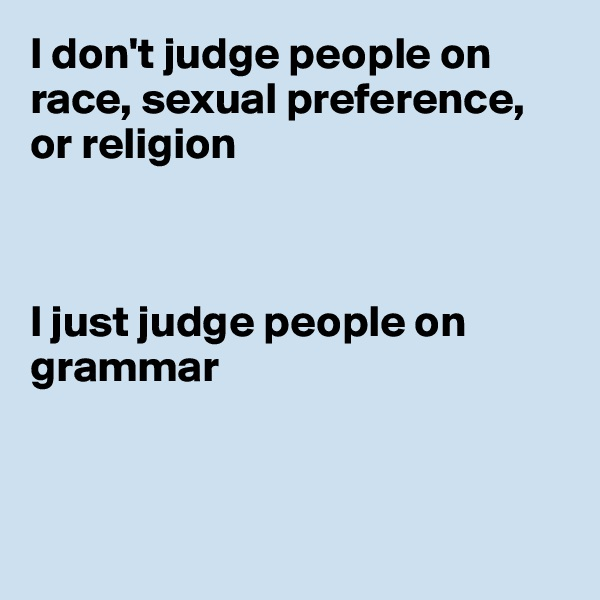 I don't judge people on race, sexual preference, or religion    I just judge people on grammar