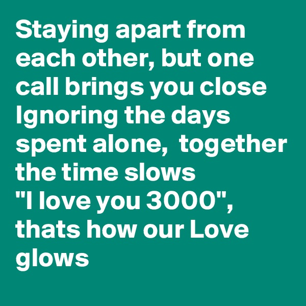 "Staying apart from each other, but one call brings you close Ignoring the days spent alone,  together the time slows  ""I love you 3000"", thats how our Love glows"