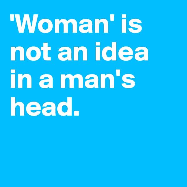 'Woman' is not an idea in a man's head.