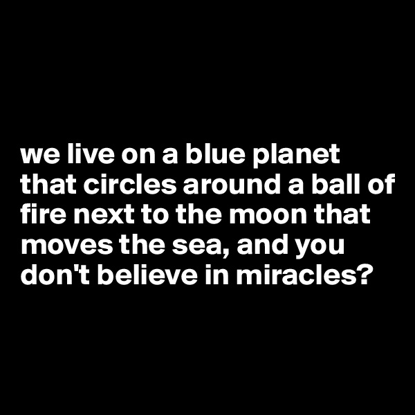 we live on a blue planet that circles around a ball of fire next to the moon that moves the sea, and you don't believe in miracles?