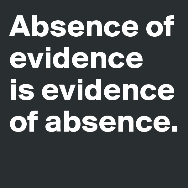 Absence of evidence  is evidence of absence.