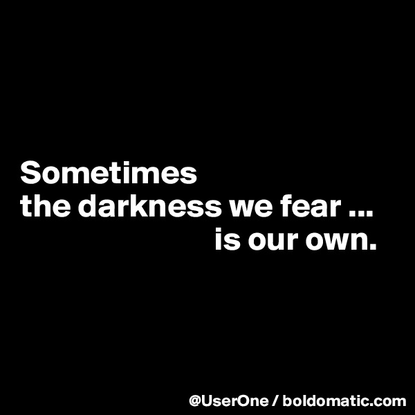 Sometimes the darkness we fear ...                              is our own.