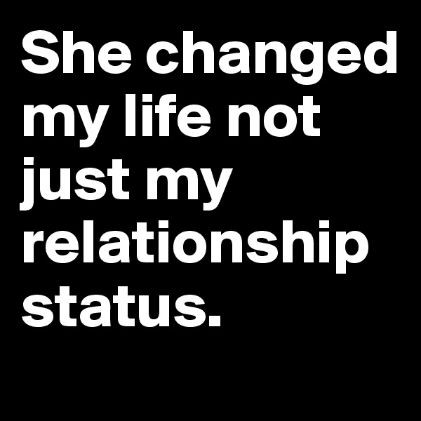 She changed my life not just my relationship status.