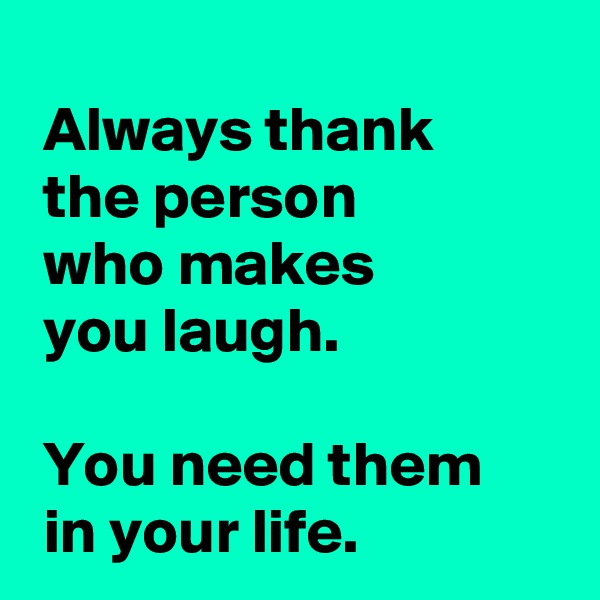 Always thank   the person   who makes   you laugh.   You need them   in your life.