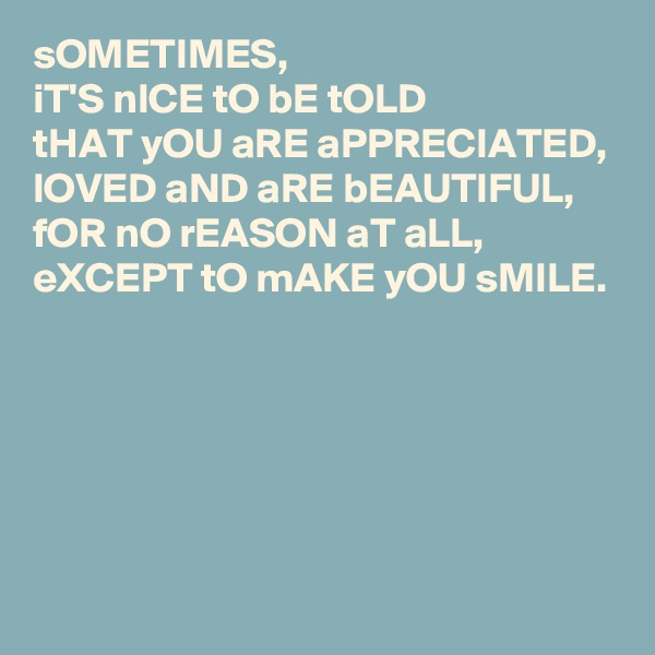 sOMETIMES, iT'S nICE tO bE tOLD  tHAT yOU aRE aPPRECIATED, lOVED aND aRE bEAUTIFUL, fOR nO rEASON aT aLL, eXCEPT tO mAKE yOU sMILE.