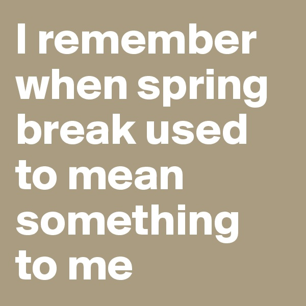 I remember when spring break used to mean something to me