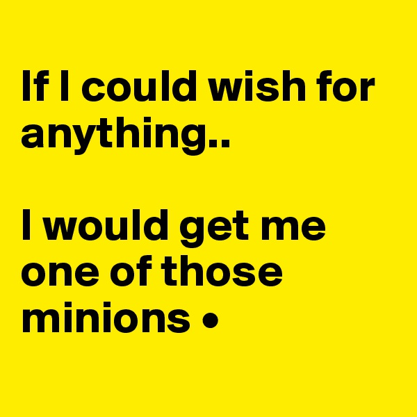 If I could wish for anything..  I would get me one of those minions •