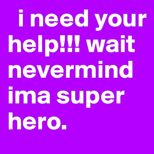 i need your help!!! wait nevermind ima super hero.