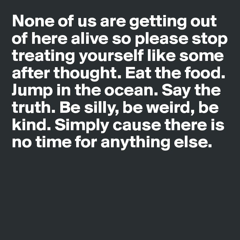 None of us are getting out of here alive so please stop  treating yourself like some after thought. Eat the food. Jump in the ocean. Say the truth. Be silly, be weird, be kind. Simply cause there is no time for anything else.