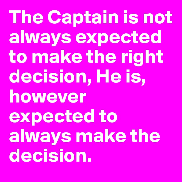 The Captain is not always expected to make the right decision, He is, however expected to always make the decision.