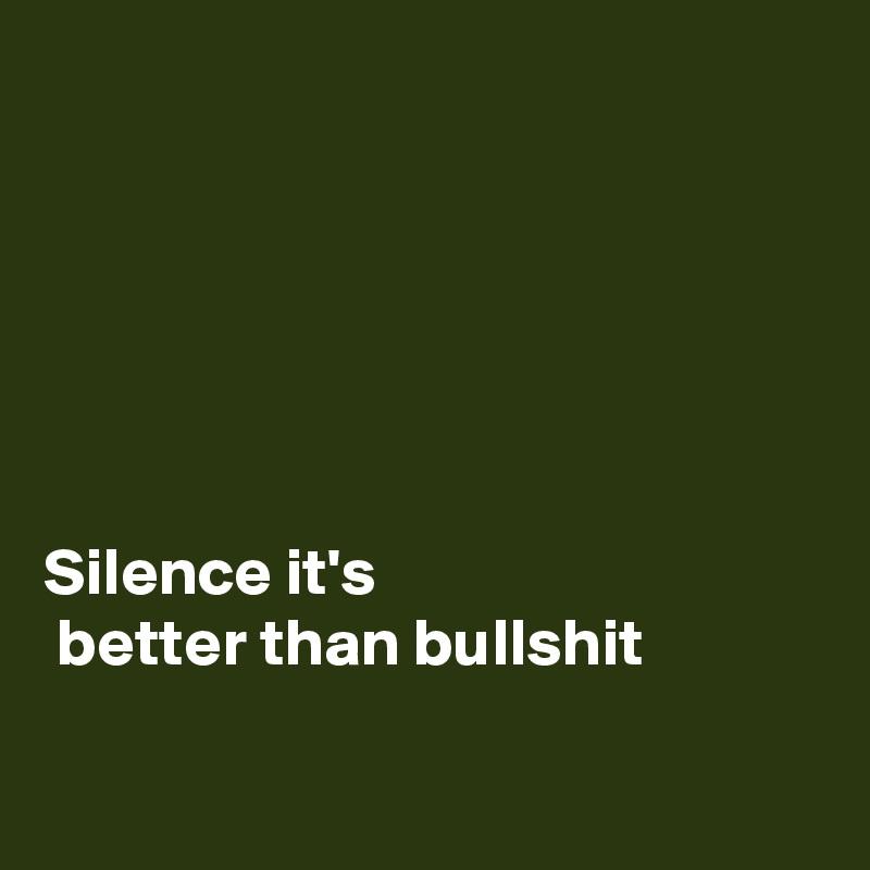 Silence it's  better than bullshit