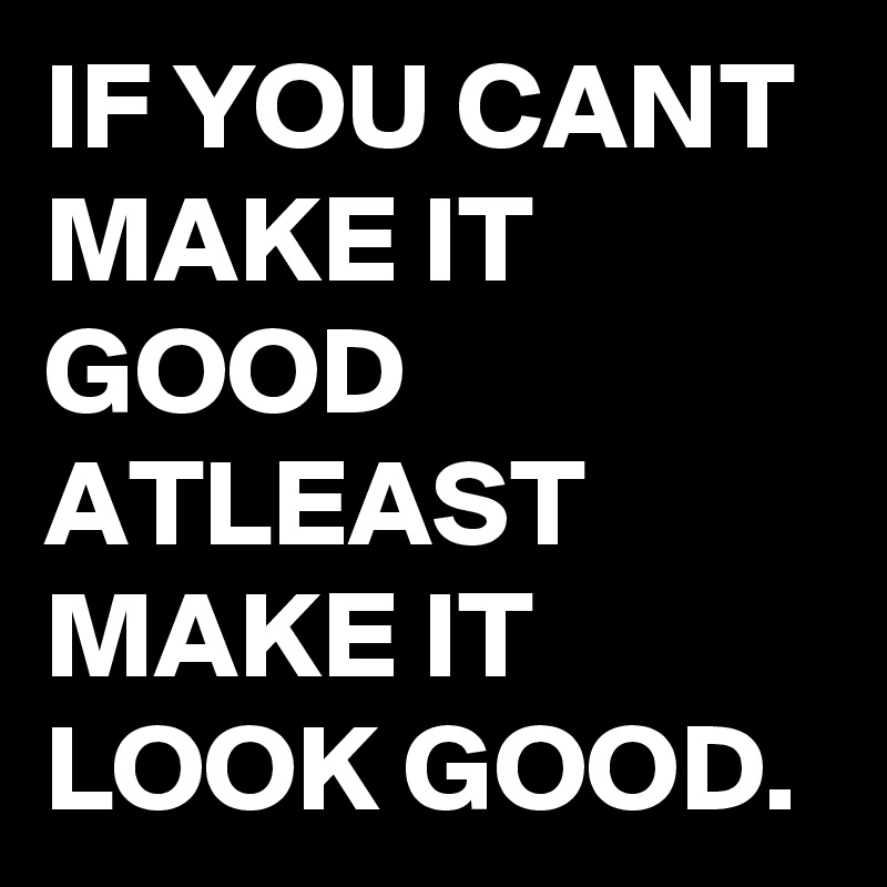 IF YOU CANT MAKE IT GOOD  ATLEAST MAKE IT LOOK GOOD.