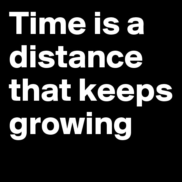 Time is a distance that keeps growing
