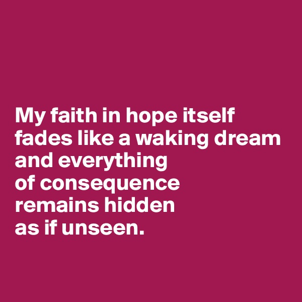 My faith in hope itself fades like a waking dream and everything  of consequence  remains hidden  as if unseen.