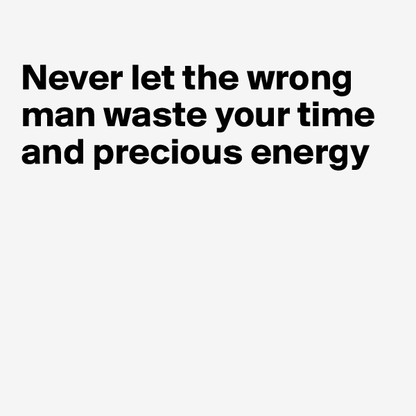 Never let the wrong man waste your time and precious energy
