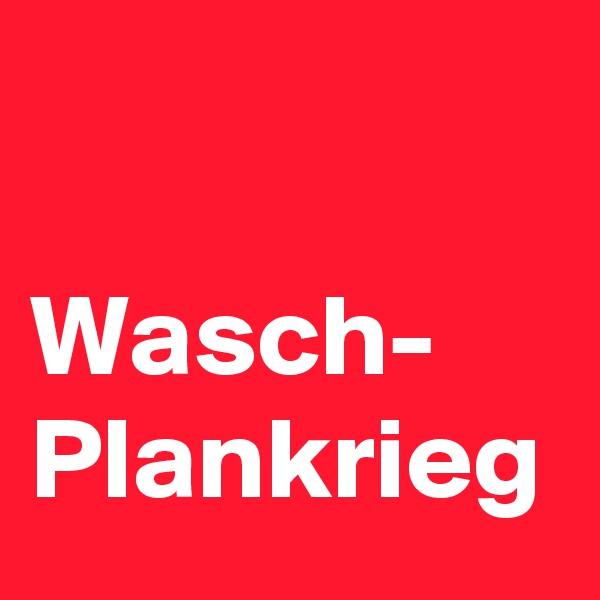 Wasch- Plankrieg