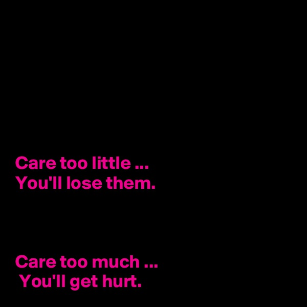 Care too little ...  You'll lose them.     Care too much ...  You'll get hurt.