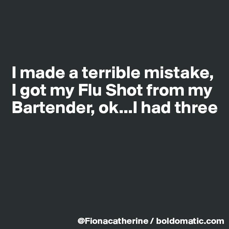 I made a terrible mistake, I got my Flu Shot from my Bartender, ok...I had three