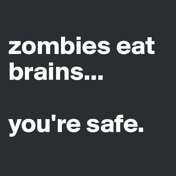 zombies eat brains...  you're safe.