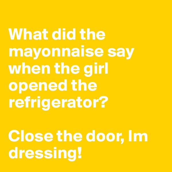 What did the mayonnaise say when the girl opened the refrigerator?  Close the door, Im dressing!