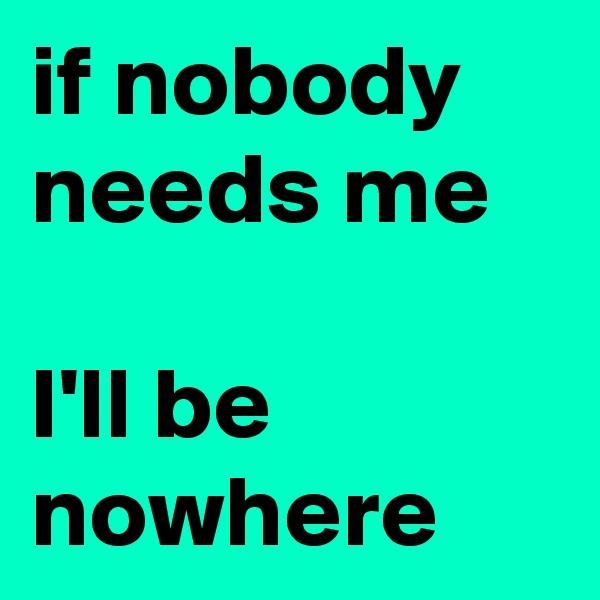 if nobody needs me  I'll be nowhere