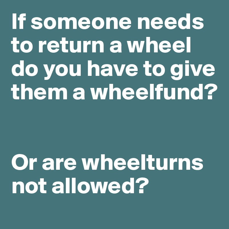 If someone needs to return a wheel do you have to give them a wheelfund?   Or are wheelturns not allowed?