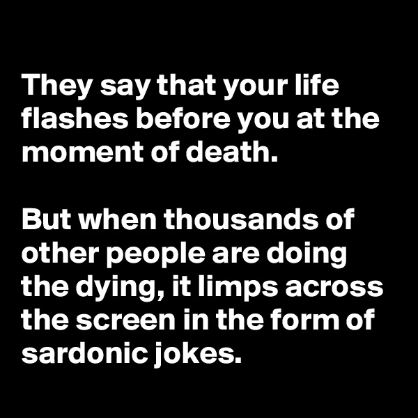 They say that your life flashes before you at the moment of death.  But when thousands of other people are doing the dying, it limps across the screen in the form of sardonic jokes.