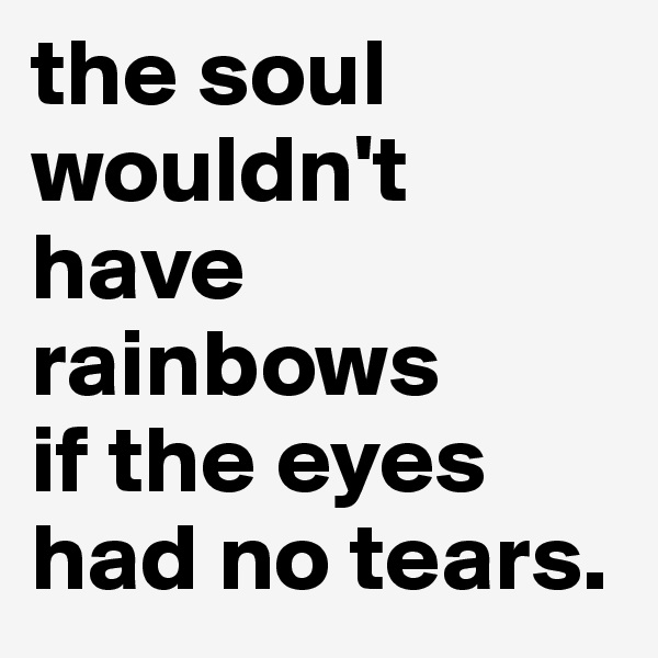 the soul wouldn't have rainbows  if the eyes had no tears.