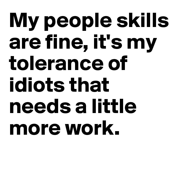 My people skills are fine, it's my tolerance of idiots that needs a little more work.