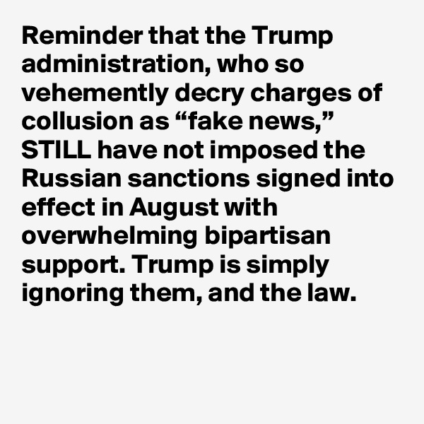 "Reminder that the Trump administration, who so vehemently decry charges of collusion as ""fake news,"" STILL have not imposed the Russian sanctions signed into effect in August with overwhelming bipartisan support. Trump is simply ignoring them, and the law."