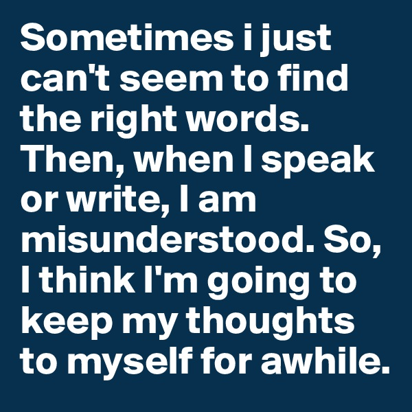 Sometimes i just can't seem to find the right words. Then, when I speak or write, I am  misunderstood. So, I think I'm going to keep my thoughts to myself for awhile.