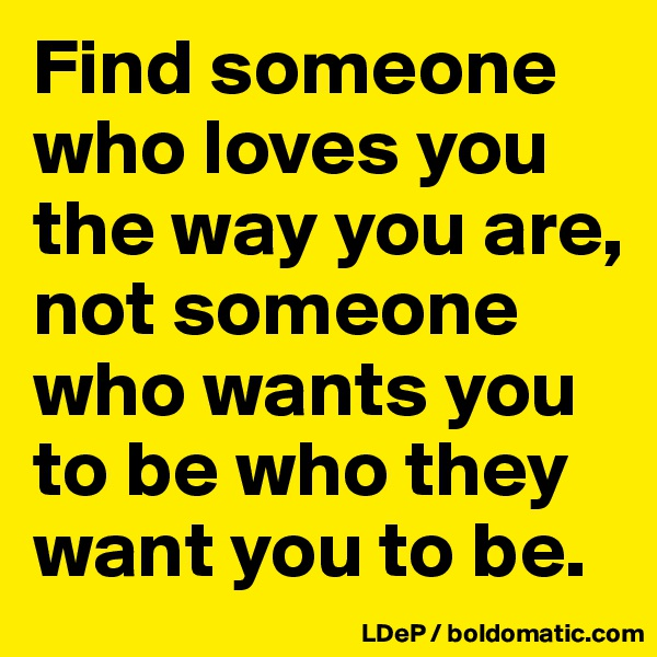Find someone who loves you the way you are, not someone who wants you to be who they want you to be.