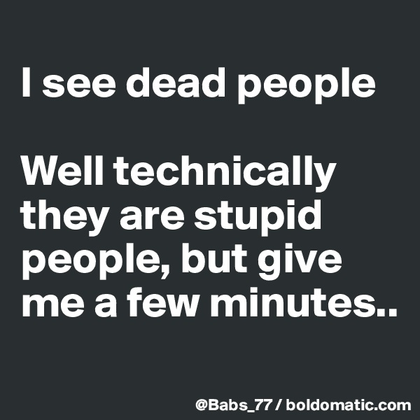 I see dead people  Well technically they are stupid people, but give me a few minutes..
