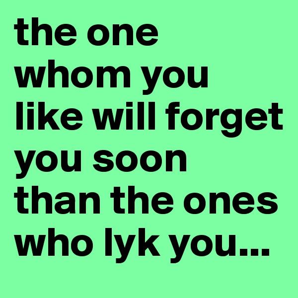 the one whom you like will forget you soon than the ones who lyk you...