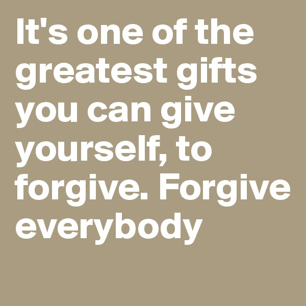 It's one of the greatest gifts you can give yourself, to forgive. Forgive everybody