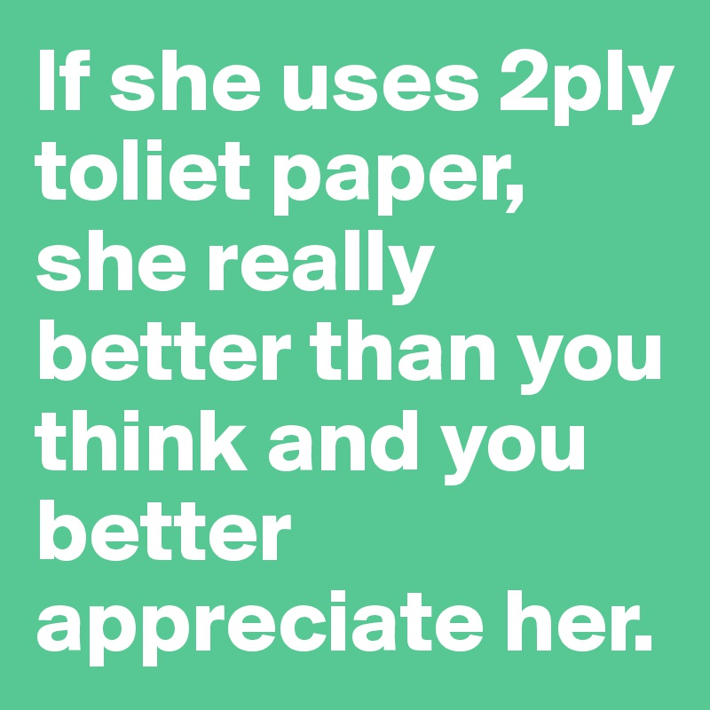 If she uses 2ply toliet paper, she really better than you think and you better appreciate her.