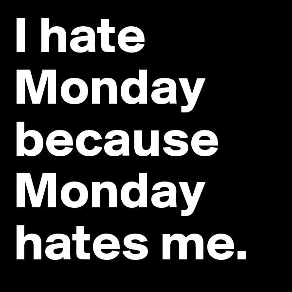I hate Monday because Monday hates me.