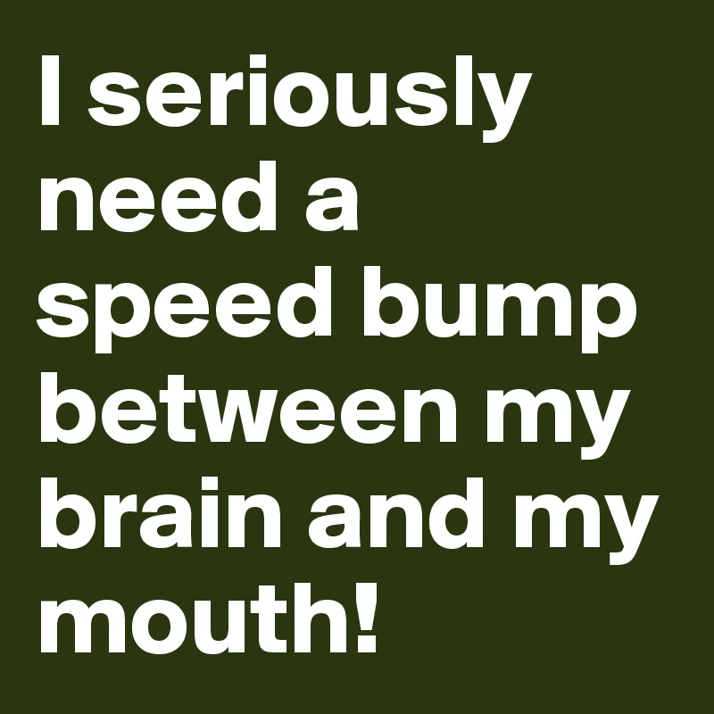 I seriously need a speed bump between my brain and my mouth!