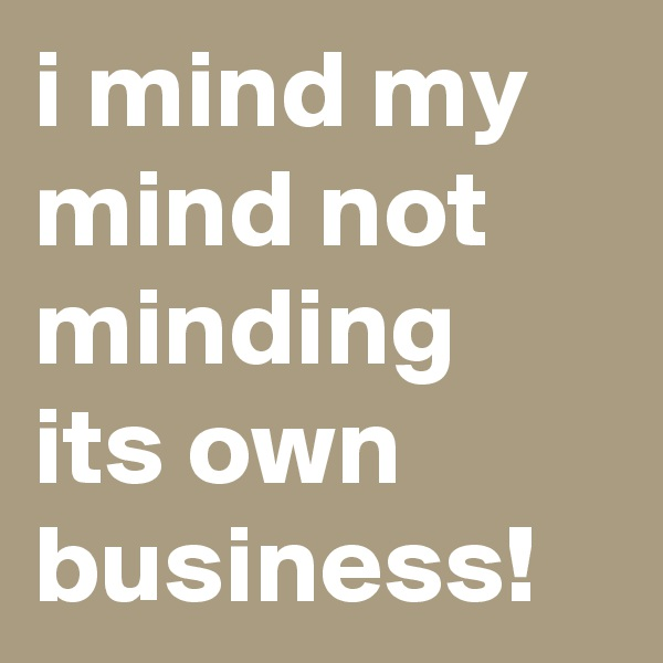 i mind my mind not minding its own business!