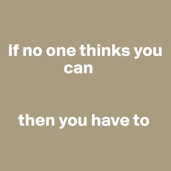 If no one thinks you                  can       then you have to