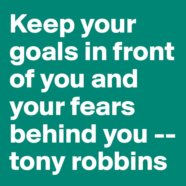 Keep your goals in front of you and your fears behind you -- tony robbins